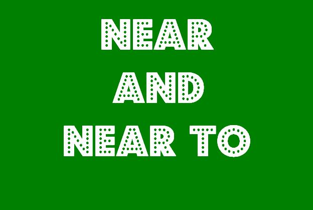 Penggunaan, Contoh Near and Near to